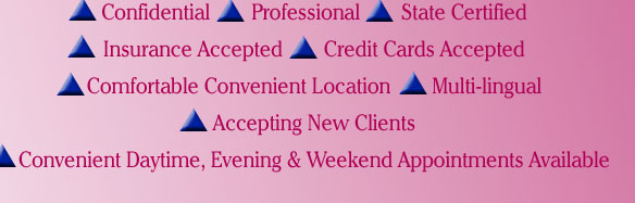 Confidential, Professional, State Certified, Insurance Accepted, Credit Cards Accepted, Comfortable Convenient Location, Multi-lingual, Accepting New Clients, Convenient Daytime, Evening and Weekend Appointments Available